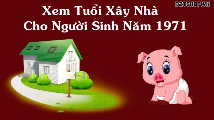 Xem tuổi làm nhà cho người sinh năm 1971